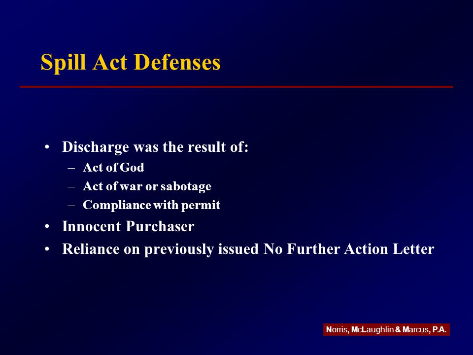 Spill Act Defenses Discharge was the result of: –Act of God –Act of war or sabotage –Compliance with permit Innocent Purchaser Reliance on previously issued No Further Action Letter Norris, McLaughlin & Marcus, P.A.