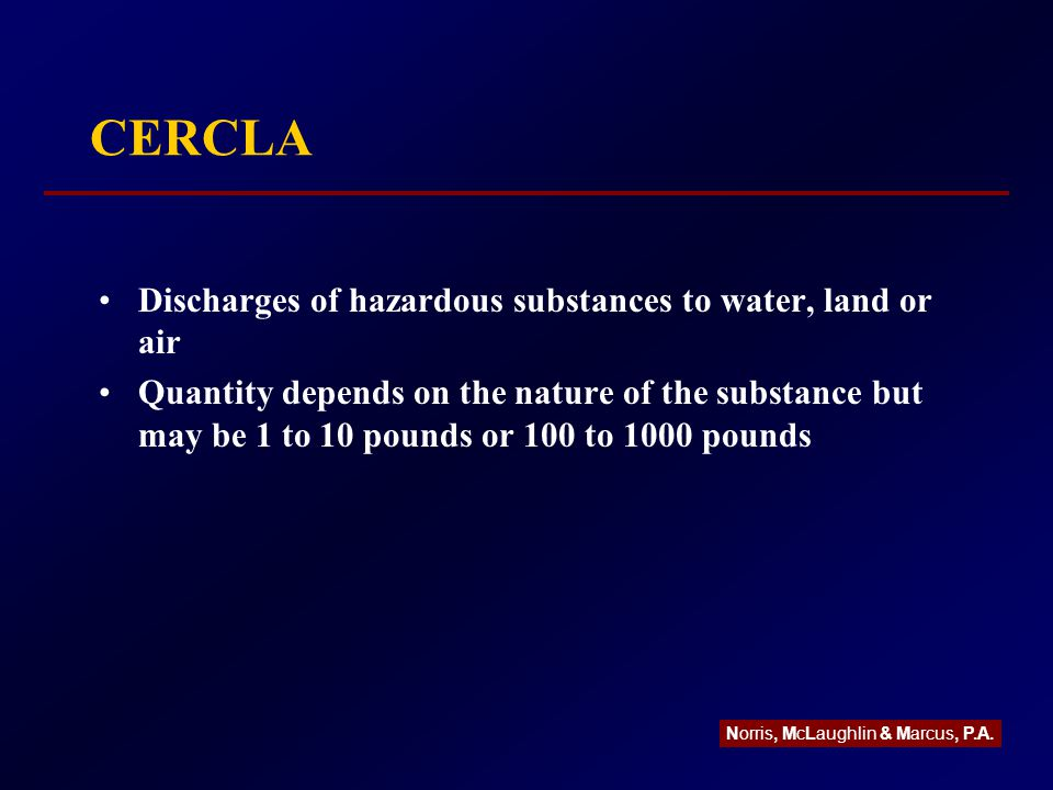 CERCLA Discharges of hazardous substances to water, land or air Quantity depends on the nature of the substance but may be 1 to 10 pounds or 100 to 1000 pounds Norris, McLaughlin & Marcus, P.A.