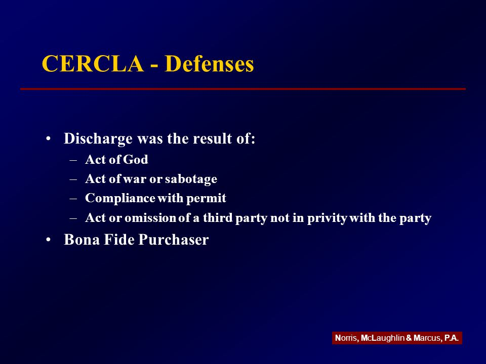 CERCLA - Defenses Discharge was the result of: –Act of God –Act of war or sabotage –Compliance with permit –Act or omission of a third party not in privity with the party Bona Fide Purchaser Norris, McLaughlin & Marcus, P.A.