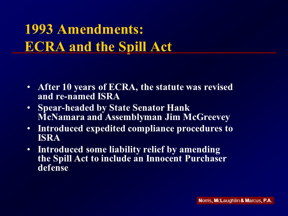 1993 Amendments: ECRA and the Spill Act After 10 years of ECRA, the statute was revised and re-named ISRA Spear-headed by State Senator Hank McNamara and Assemblyman Jim McGreevey Introduced expedited compliance procedures to ISRA Introduced some liability relief by amending the Spill Act to include an Innocent Purchaser defense Norris, McLaughlin & Marcus, P.A.