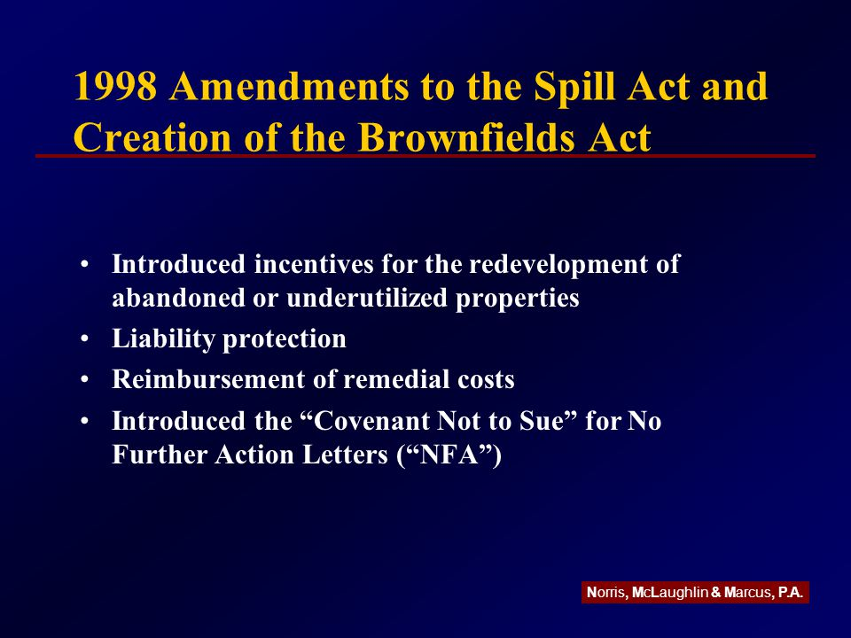 1998 Amendments to the Spill Act and Creation of the Brownfields Act Introduced incentives for the redevelopment of abandoned or underutilized properties Liability protection Reimbursement of remedial costs Introduced the Covenant Not to Sue for No Further Action Letters ( NFA ) Norris, McLaughlin & Marcus, P.A.