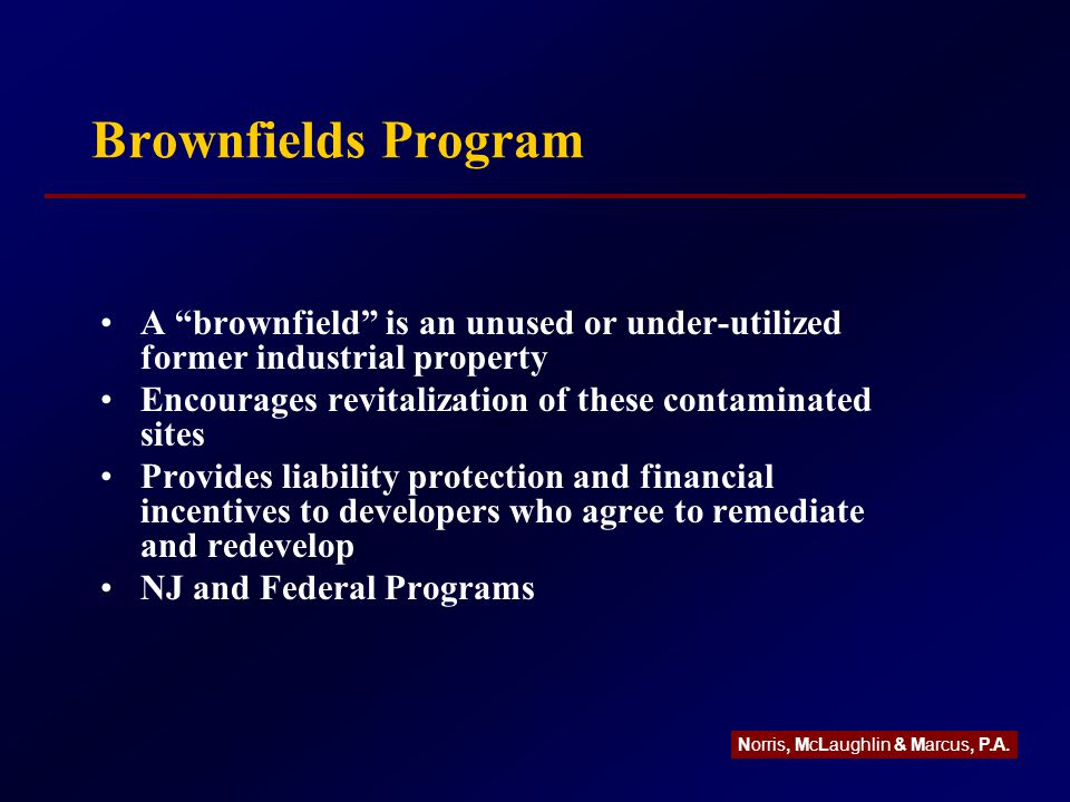Brownfields Program A brownfield is an unused or under-utilized former industrial property Encourages revitalization of these contaminated sites Provides liability protection and financial incentives to developers who agree to remediate and redevelop NJ and Federal Programs Norris, McLaughlin & Marcus, P.A.