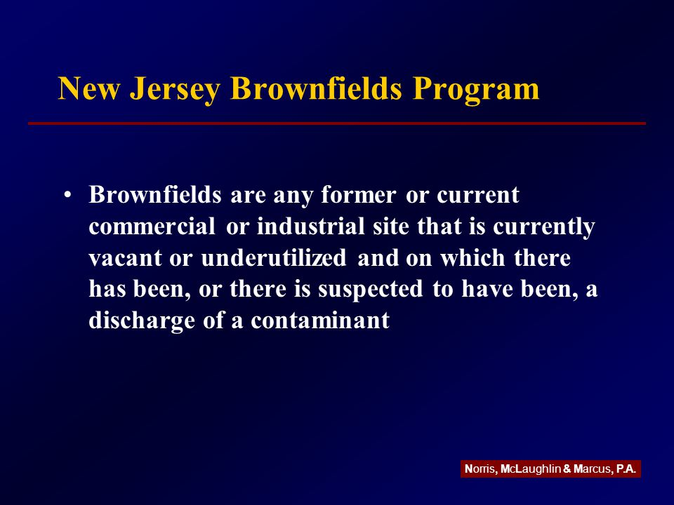 New Jersey Brownfields Program Brownfields are any former or current commercial or industrial site that is currently vacant or underutilized and on which there has been, or there is suspected to have been, a discharge of a contaminant Norris, McLaughlin & Marcus, P.A.