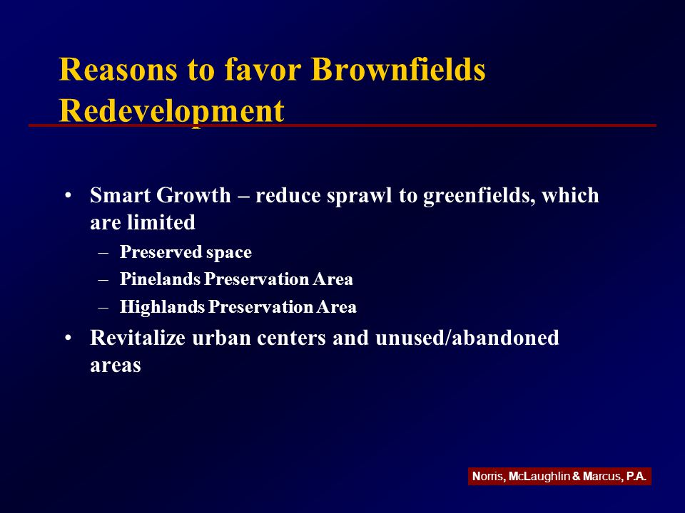 Reasons to favor Brownfields Redevelopment Smart Growth – reduce sprawl to greenfields, which are limited –Preserved space –Pinelands Preservation Area –Highlands Preservation Area Revitalize urban centers and unused/abandoned areas Norris, McLaughlin & Marcus, P.A.