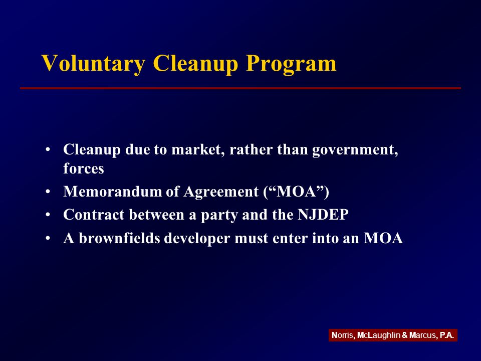Voluntary Cleanup Program Cleanup due to market, rather than government, forces Memorandum of Agreement ( MOA ) Contract between a party and the NJDEP A brownfields developer must enter into an MOA Norris, McLaughlin & Marcus, P.A.