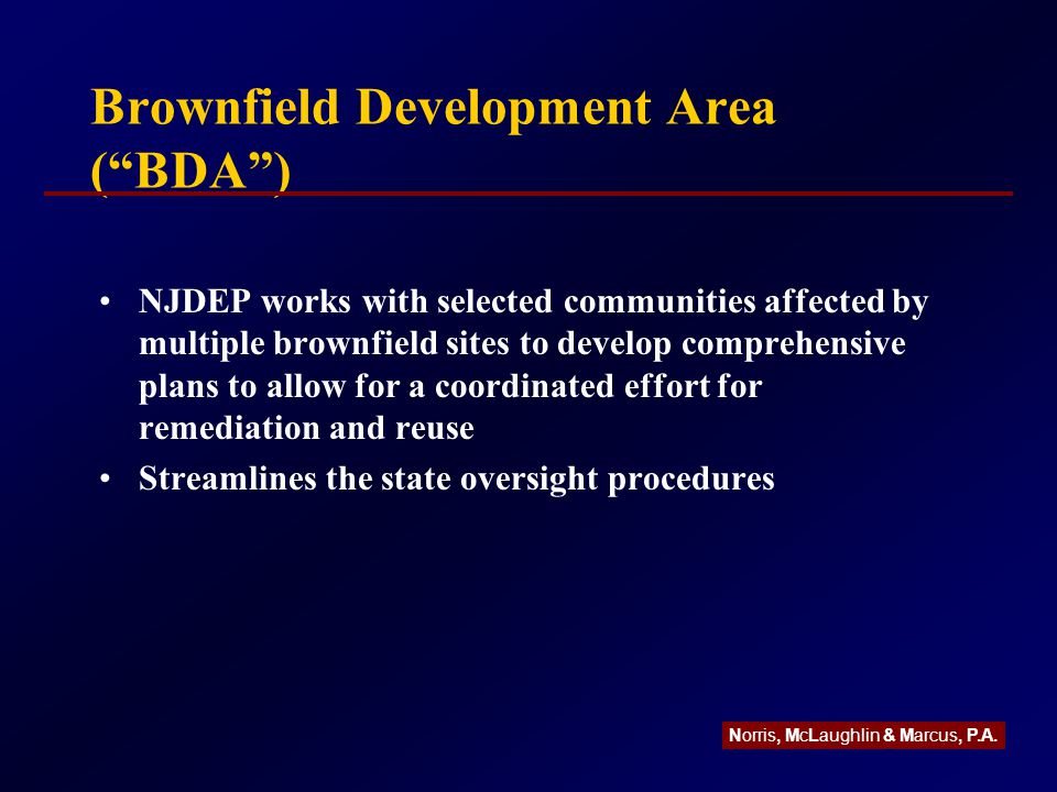 Brownfield Development Area ( BDA ) NJDEP works with selected communities affected by multiple brownfield sites to develop comprehensive plans to allow for a coordinated effort for remediation and reuse Streamlines the state oversight procedures Norris, McLaughlin & Marcus, P.A.