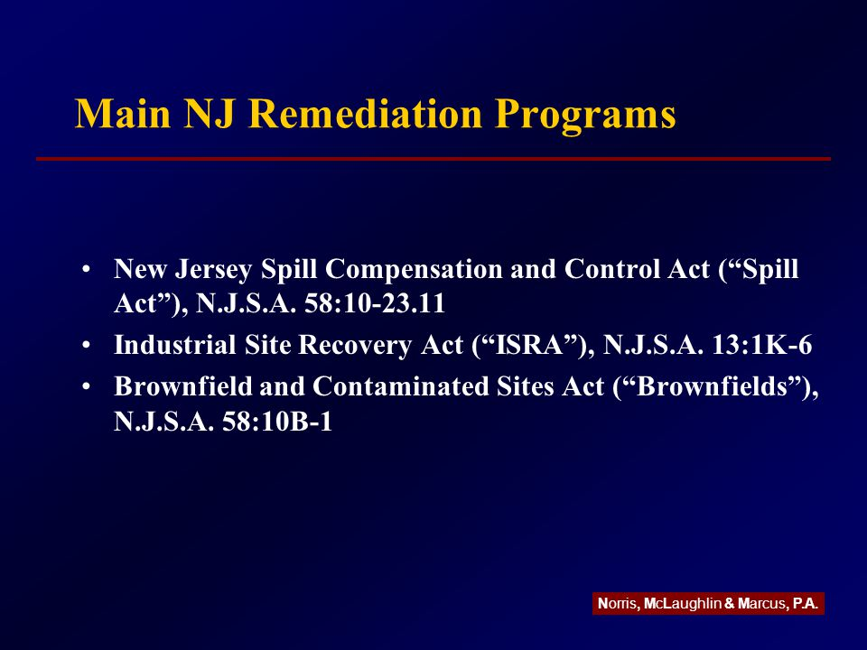 Passaic River NRD Initiative In September 2003, EPA and NJDEP initiated legal action against 66 companies at 18 sites seeking funding for a federal investigation and feasibility study Also seeks to impose liability for NRD Study is estimated to take 5 to 7 years Estimated river cleanup and potential NRD liability is on the order of multi-millions to billions of dollars Norris, McLaughlin & Marcus, P.A.