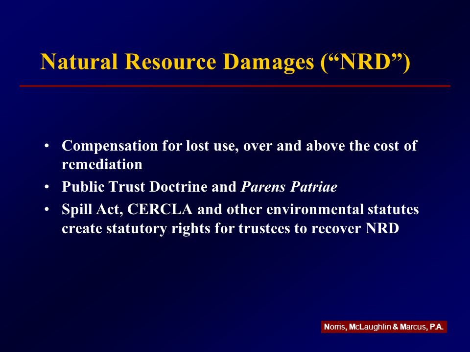 Natural Resource Damages ( NRD ) Compensation for lost use, over and above the cost of remediation Public Trust Doctrine and Parens Patriae Spill Act, CERCLA and other environmental statutes create statutory rights for trustees to recover NRD Norris, McLaughlin & Marcus, P.A.