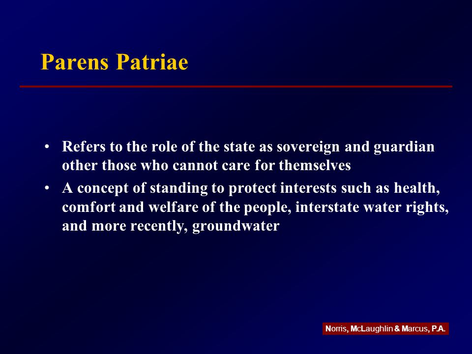 Parens Patriae Refers to the role of the state as sovereign and guardian other those who cannot care for themselves A concept of standing to protect interests such as health, comfort and welfare of the people, interstate water rights, and more recently, groundwater Norris, McLaughlin & Marcus, P.A.