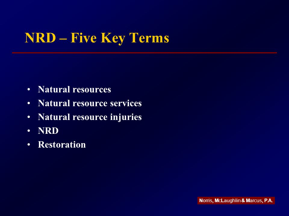 NRD – Five Key Terms Natural resources Natural resource services Natural resource injuries NRD Restoration Norris, McLaughlin & Marcus, P.A.