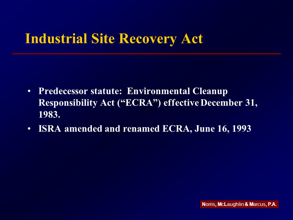 Industrial Site Recovery Act Predecessor statute: Environmental Cleanup Responsibility Act ( ECRA ) effective December 31, 1983.