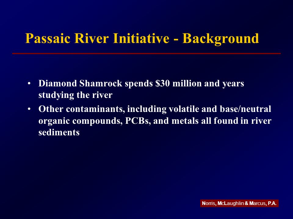 Passaic River Initiative - Background Diamond Shamrock spends $30 million and years studying the river Other contaminants, including volatile and base/neutral organic compounds, PCBs, and metals all found in river sediments Norris, McLaughlin & Marcus, P.A.