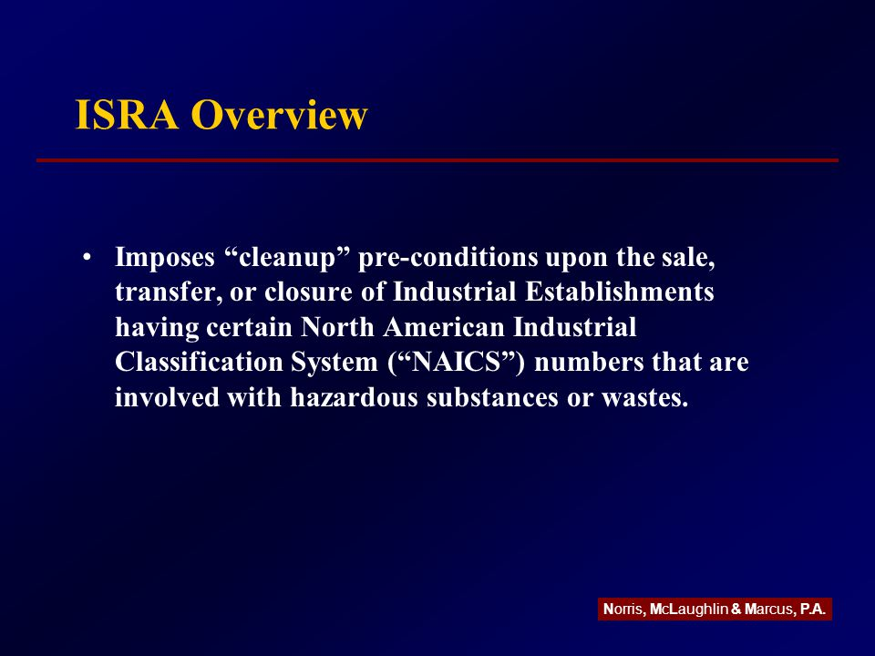 ISRA Overview Imposes cleanup pre-conditions upon the sale, transfer, or closure of Industrial Establishments having certain North American Industrial Classification System ( NAICS ) numbers that are involved with hazardous substances or wastes.