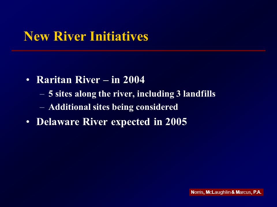 New River Initiatives Raritan River – in 2004 –5 sites along the river, including 3 landfills –Additional sites being considered Delaware River expected in 2005 Norris, McLaughlin & Marcus, P.A.