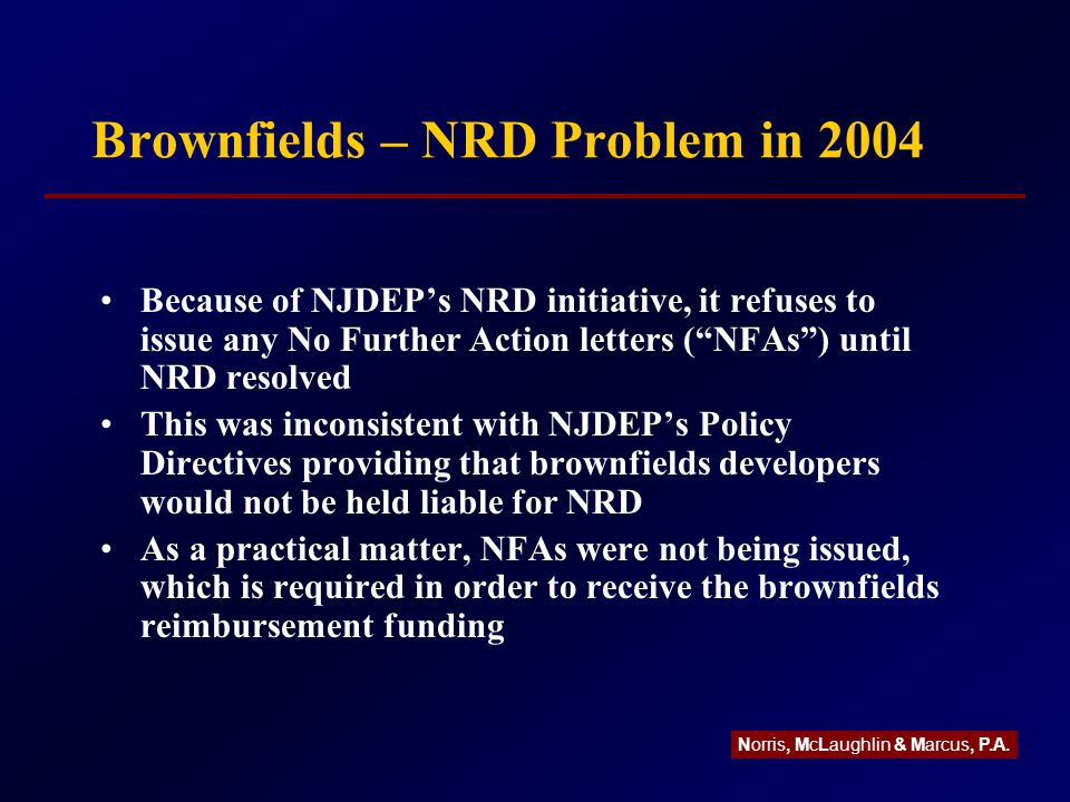 Brownfields – NRD Problem in 2004 Because of NJDEP's NRD initiative, it refuses to issue any No Further Action letters ( NFAs ) until NRD resolved This was inconsistent with NJDEP's Policy Directives providing that brownfields developers would not be held liable for NRD As a practical matter, NFAs were not being issued, which is required in order to receive the brownfields reimbursement funding Norris, McLaughlin & Marcus, P.A.