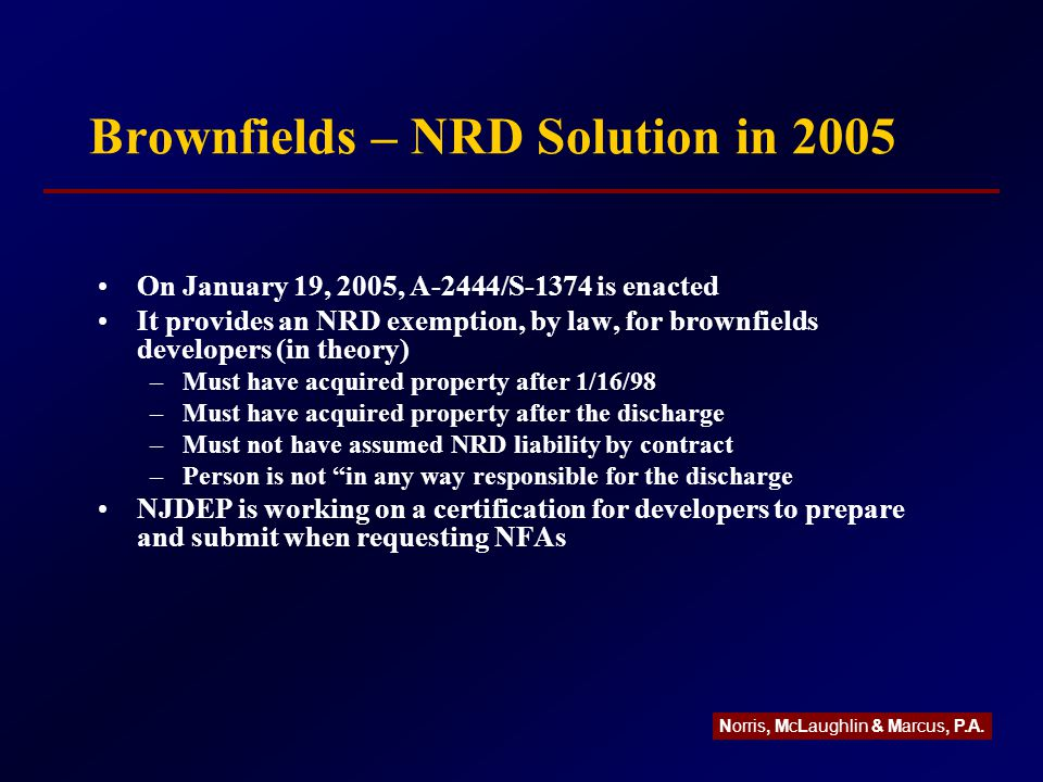Brownfields – NRD Solution in 2005 On January 19, 2005, A-2444/S-1374 is enacted It provides an NRD exemption, by law, for brownfields developers (in theory) –Must have acquired property after 1/16/98 –Must have acquired property after the discharge –Must not have assumed NRD liability by contract –Person is not in any way responsible for the discharge NJDEP is working on a certification for developers to prepare and submit when requesting NFAs Norris, McLaughlin & Marcus, P.A.