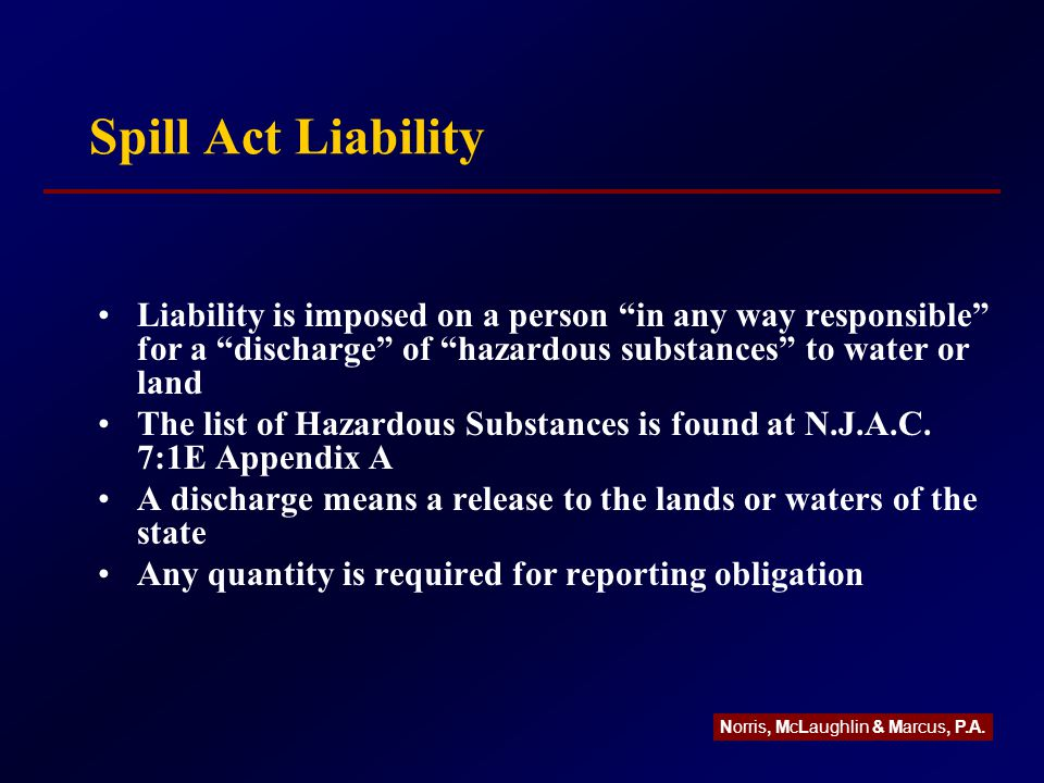 Spill Act Innocent Purchaser Defense Purchase the property after September 14, 1993 (the amendment effective date) Perform due diligence (defined as a Preliminary Assessment and Site Investigation) Do not find any evidence of discharges Later found to be WRONG Give notice to NJDEP when the discharge is discovered Norris, McLaughlin & Marcus, P.A.
