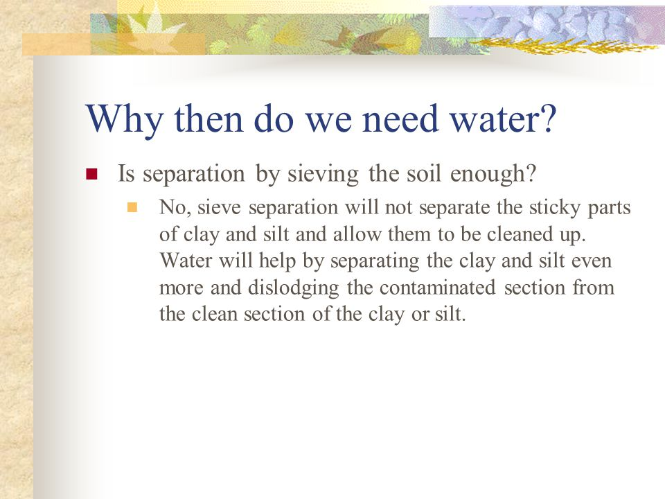Why then do we need water? Is separation by sieving the soil enough? No, sieve separation will not separate the sticky parts of clay and silt and allo