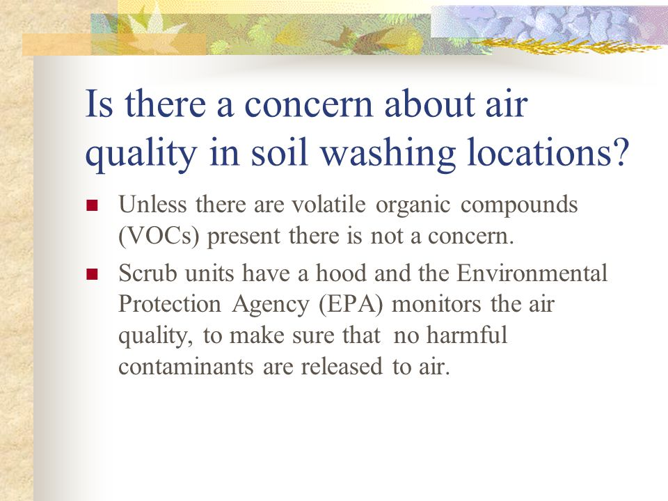 Is there a concern about air quality in soil washing locations? Unless there are volatile organic compounds (VOCs) present there is not a concern. Scr