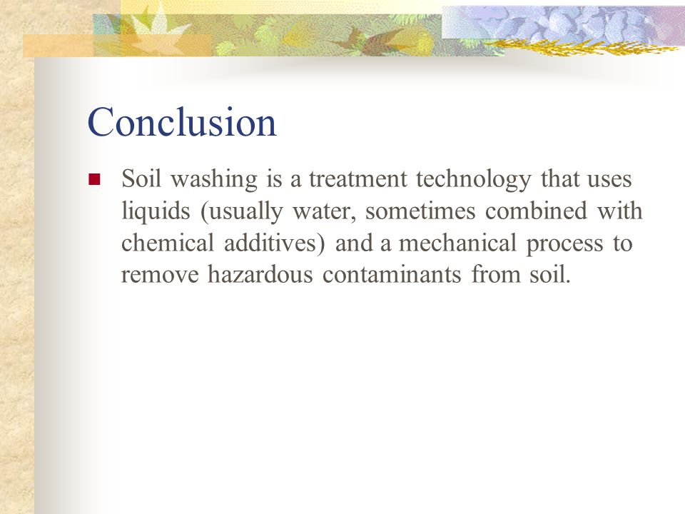 Conclusion Soil washing is a treatment technology that uses liquids (usually water, sometimes combined with chemical additives) and a mechanical proce