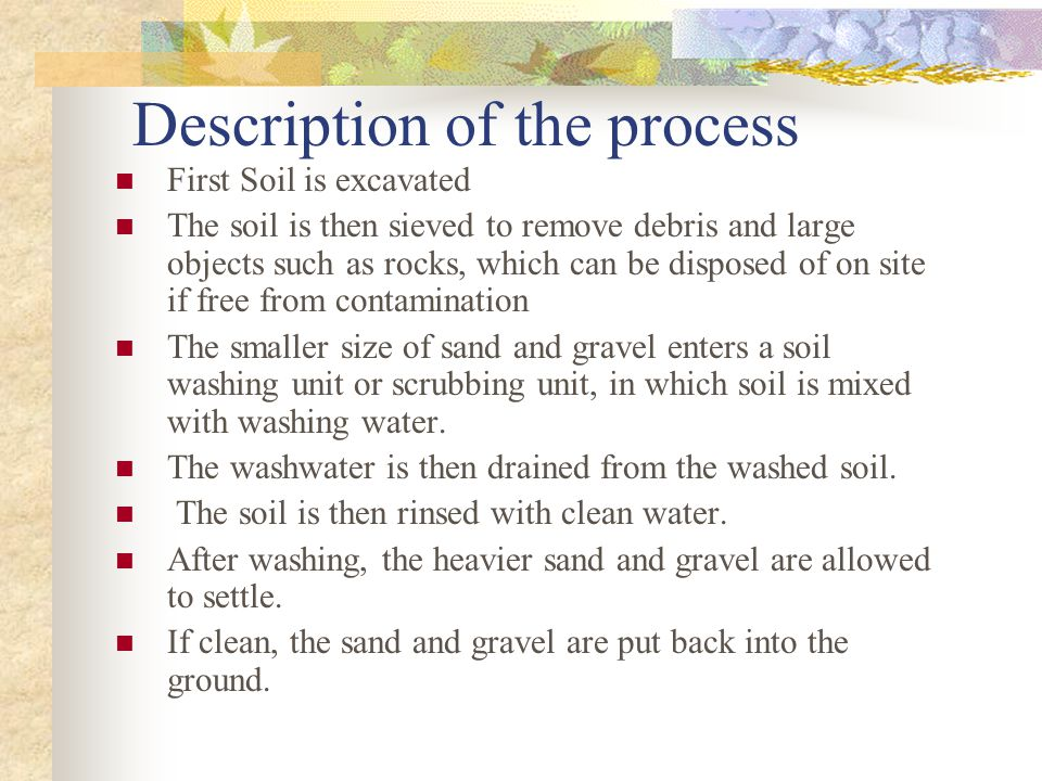 Description of the process First Soil is excavated The soil is then sieved to remove debris and large objects such as rocks, which can be disposed of