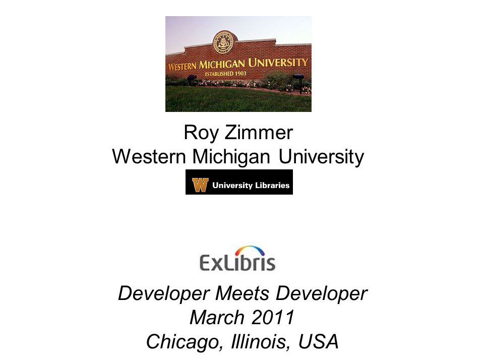 Developer Meets Developer March 2011 Chicago, Illinois, USA Roy Zimmer Western Michigan University