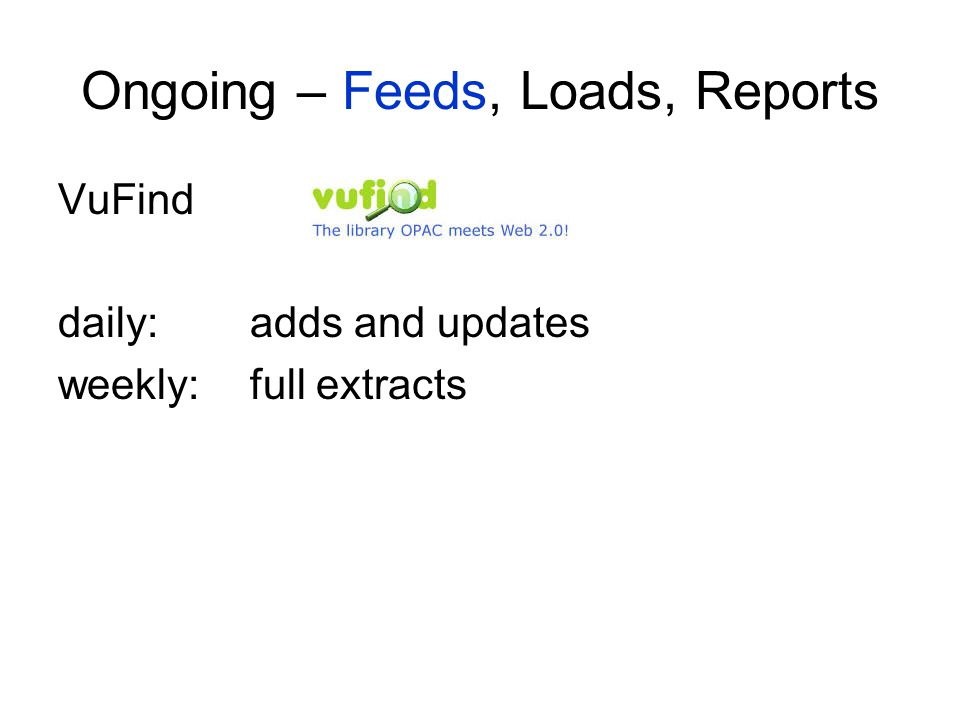 Ongoing – Feeds, Loads, Reports VuFind daily:adds and updates weekly:full extracts