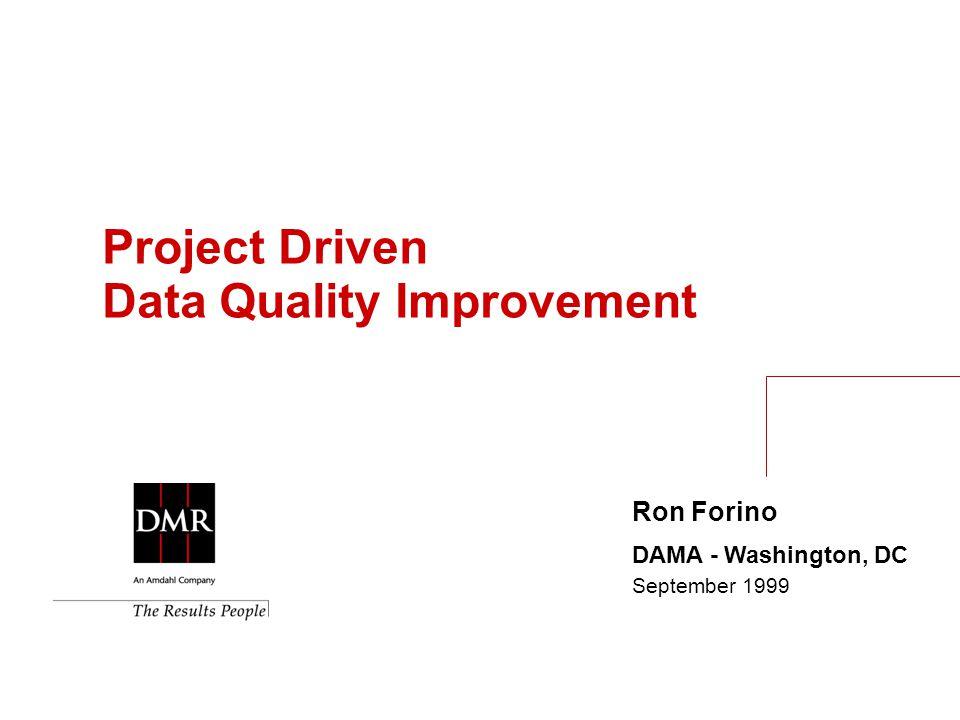 Ron Forino DAMA - Washington, DC September 1999 Project Driven Data Quality Improvement