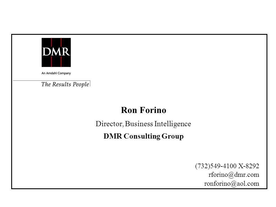 Ron Forino Director, Business Intelligence DMR Consulting Group (732)549-4100 X-8292 rforino@dmr.com ronforino@aol.com