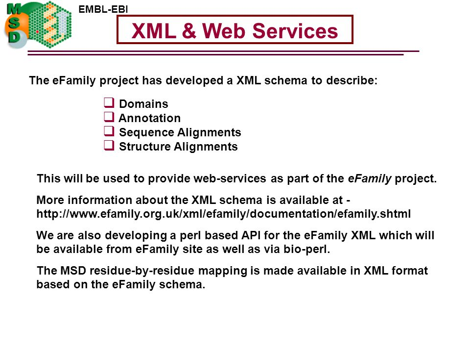EMBL-EBI XML & Web Services The eFamily project has developed a XML schema to describe:  Domains  Annotation  Sequence Alignments  Structure Alignments This will be used to provide web-services as part of the eFamily project.