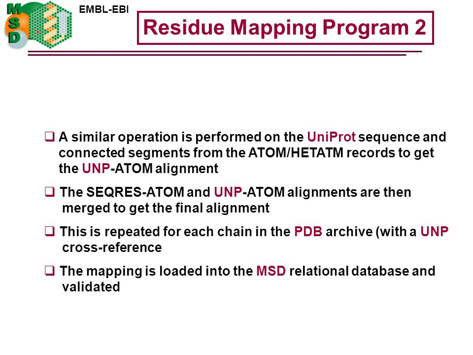 EMBL-EBI  A similar operation is performed on the UniProt sequence and connected segments from the ATOM/HETATM records to get the UNP-ATOM alignment  The SEQRES-ATOM and UNP-ATOM alignments are then merged to get the final alignment  This is repeated for each chain in the PDB archive (with a UNP cross-reference  The mapping is loaded into the MSD relational database and validated Residue Mapping Program 2