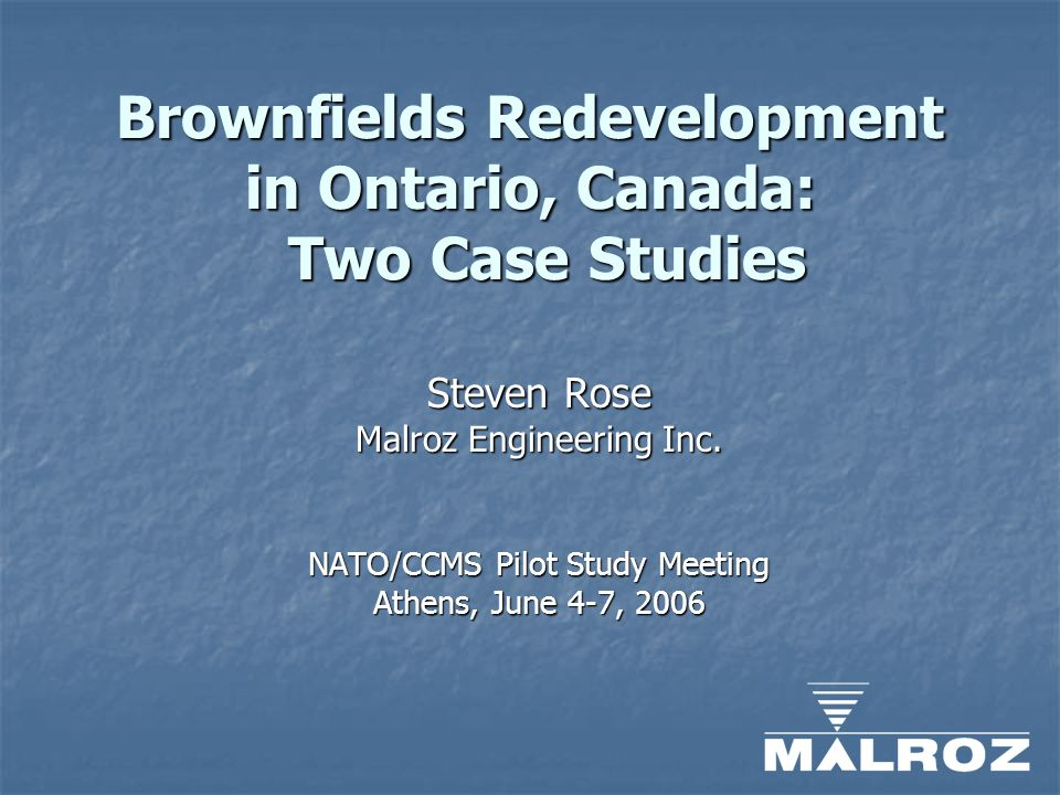 Brownfields Redevelopment in Ontario, Canada: Two Case Studies Steven Rose Malroz Engineering Inc.