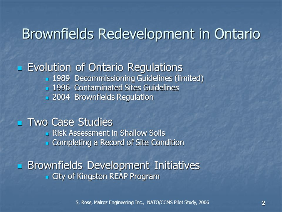 2 Brownfields Redevelopment in Ontario Evolution of Ontario Regulations Evolution of Ontario Regulations 1989 Decommissioning Guidelines (limited) 1989 Decommissioning Guidelines (limited) 1996 Contaminated Sites Guidelines 1996 Contaminated Sites Guidelines 2004 Brownfields Regulation 2004 Brownfields Regulation Two Case Studies Two Case Studies Risk Assessment in Shallow Soils Risk Assessment in Shallow Soils Completing a Record of Site Condition Completing a Record of Site Condition Brownfields Development Initiatives Brownfields Development Initiatives City of Kingston REAP Program City of Kingston REAP Program S.