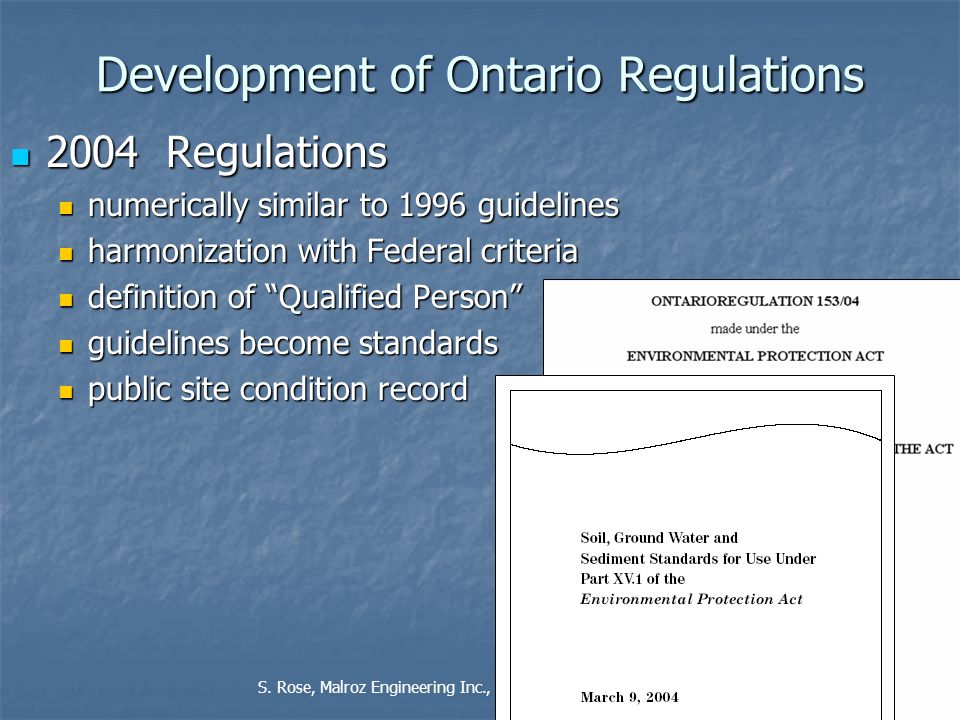 4 Development of Ontario Regulations 2004 Regulations 2004 Regulations numerically similar to 1996 guidelines numerically similar to 1996 guidelines harmonization with Federal criteria harmonization with Federal criteria definition of Qualified Person definition of Qualified Person guidelines become standards guidelines become standards public site condition record public site condition record S.