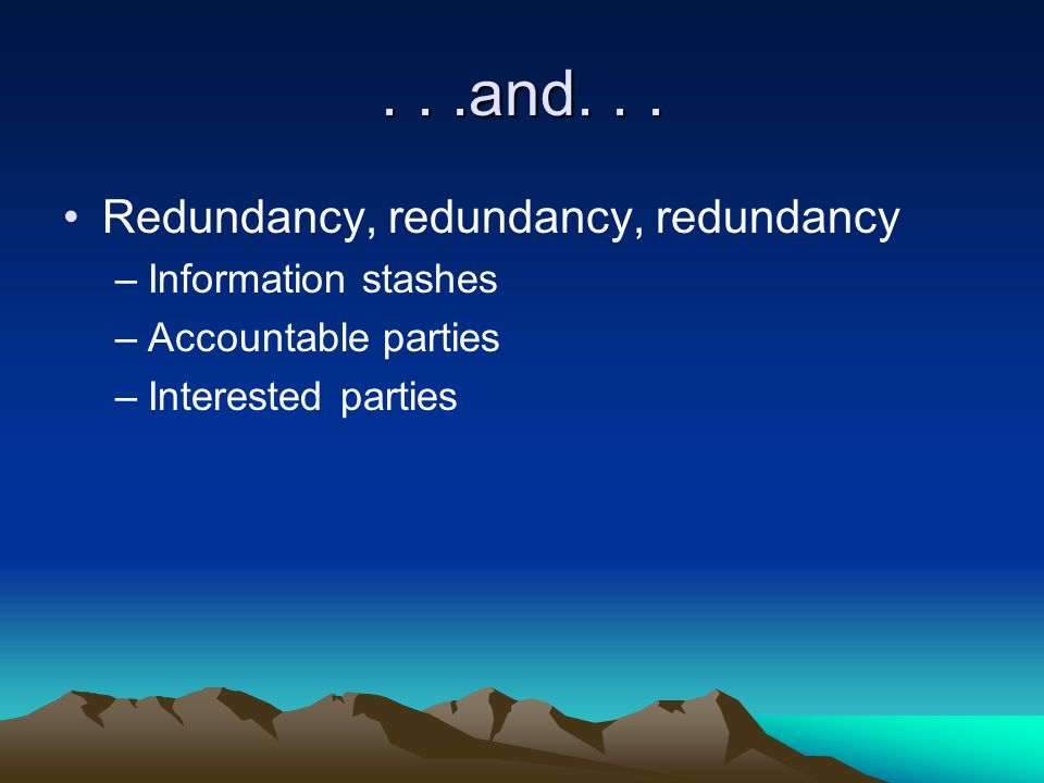 ...and... Redundancy, redundancy, redundancy –Information stashes –Accountable parties –Interested parties