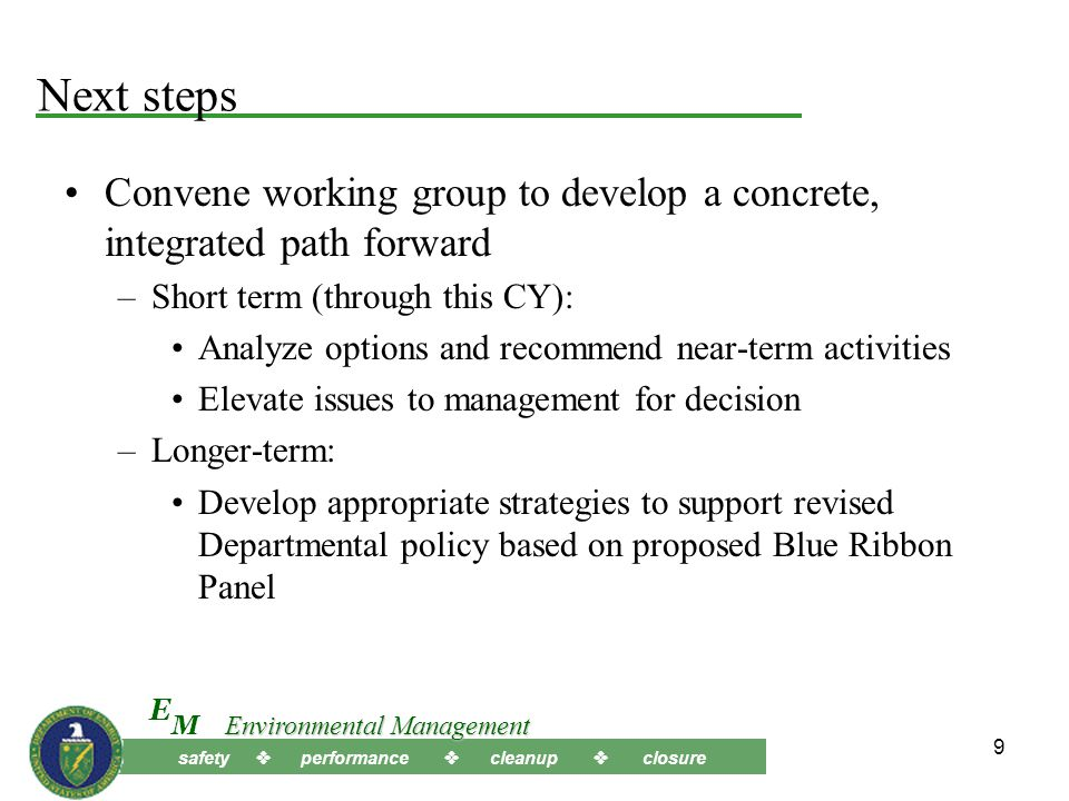 safety  performance  cleanup  closure M E Environmental Management 9 Next steps Convene working group to develop a concrete, integrated path forward –Short term (through this CY): Analyze options and recommend near-term activities Elevate issues to management for decision –Longer-term: Develop appropriate strategies to support revised Departmental policy based on proposed Blue Ribbon Panel