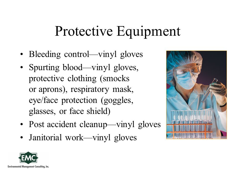 Protective Equipment Bleeding control—vinyl gloves Spurting blood—vinyl gloves, protective clothing (smocks or aprons), respiratory mask, eye/face protection (goggles, glasses, or face shield) Post accident cleanup—vinyl gloves Janitorial work—vinyl gloves