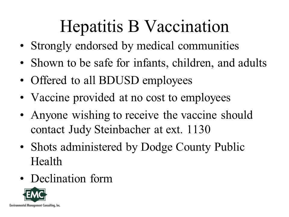Hepatitis B Vaccination Strongly endorsed by medical communities Shown to be safe for infants, children, and adults Offered to all BDUSD employees Vaccine provided at no cost to employees Anyone wishing to receive the vaccine should contact Judy Steinbacher at ext.