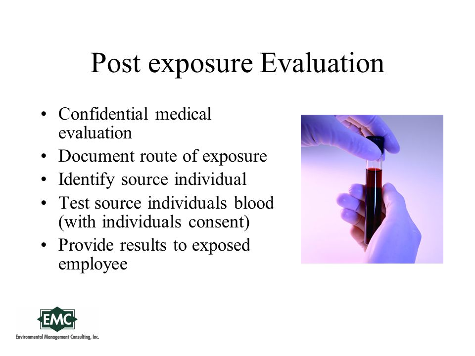 Post exposure Evaluation Confidential medical evaluation Document route of exposure Identify source individual Test source individuals blood (with individuals consent) Provide results to exposed employee