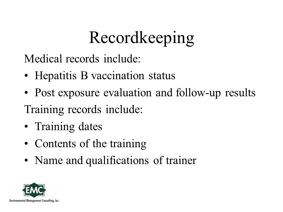 Recordkeeping Medical records include: Hepatitis B vaccination status Post exposure evaluation and follow-up results Training records include: Training dates Contents of the training Name and qualifications of trainer