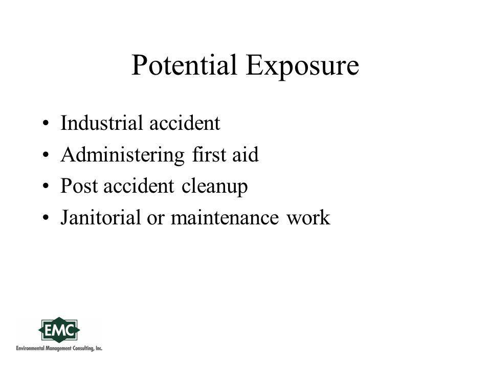 Potential Exposure Industrial accident Administering first aid Post accident cleanup Janitorial or maintenance work