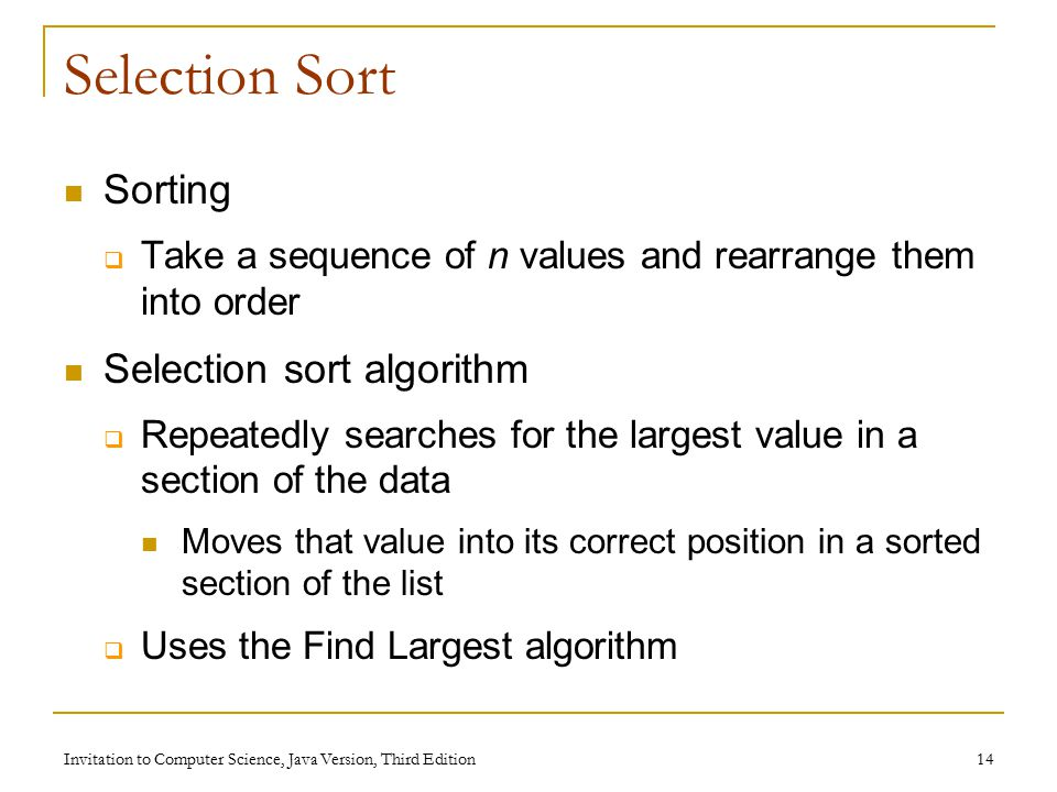Invitation to Computer Science, Java Version, Third Edition 14 Selection Sort Sorting  Take a sequence of n values and rearrange them into order Selection sort algorithm  Repeatedly searches for the largest value in a section of the data Moves that value into its correct position in a sorted section of the list  Uses the Find Largest algorithm