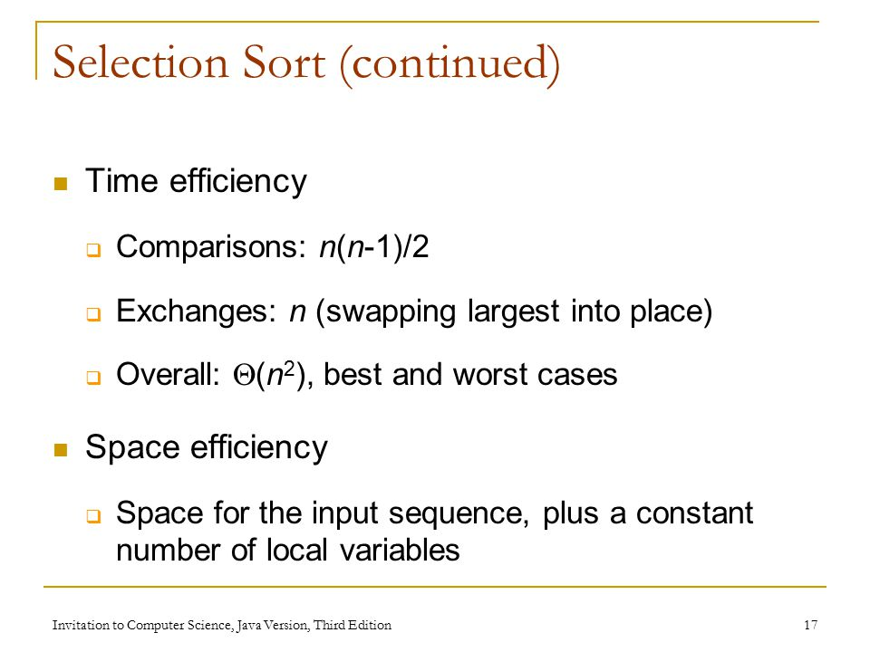Invitation to Computer Science, Java Version, Third Edition 17 Selection Sort (continued) Time efficiency  Comparisons: n(n-1)/2  Exchanges: n (swapping largest into place)  Overall:  (n 2 ), best and worst cases Space efficiency  Space for the input sequence, plus a constant number of local variables