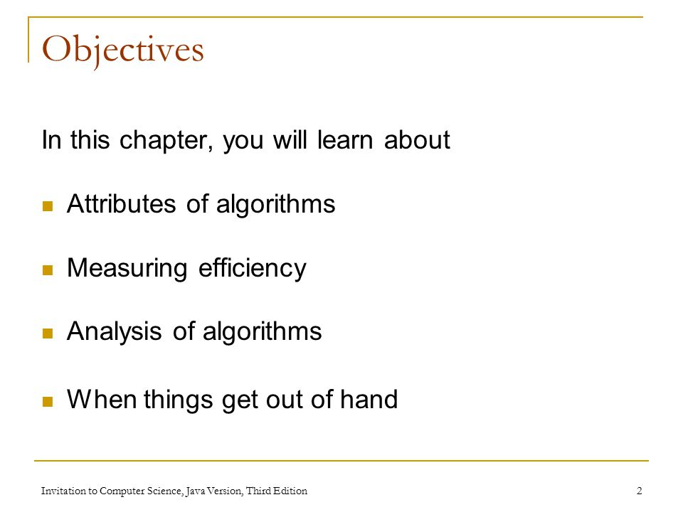 Invitation to Computer Science, Java Version, Third Edition 2 Objectives In this chapter, you will learn about Attributes of algorithms Measuring efficiency Analysis of algorithms When things get out of hand