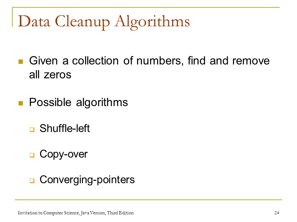 Invitation to Computer Science, Java Version, Third Edition 24 Data Cleanup Algorithms Given a collection of numbers, find and remove all zeros Possible algorithms  Shuffle-left  Copy-over  Converging-pointers