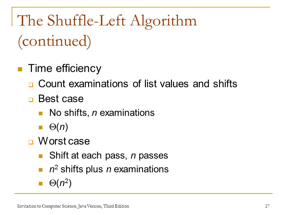 Invitation to Computer Science, Java Version, Third Edition 27 The Shuffle-Left Algorithm (continued) Time efficiency  Count examinations of list values and shifts  Best case No shifts, n examinations  (n)  Worst case Shift at each pass, n passes n 2 shifts plus n examinations  (n 2 )