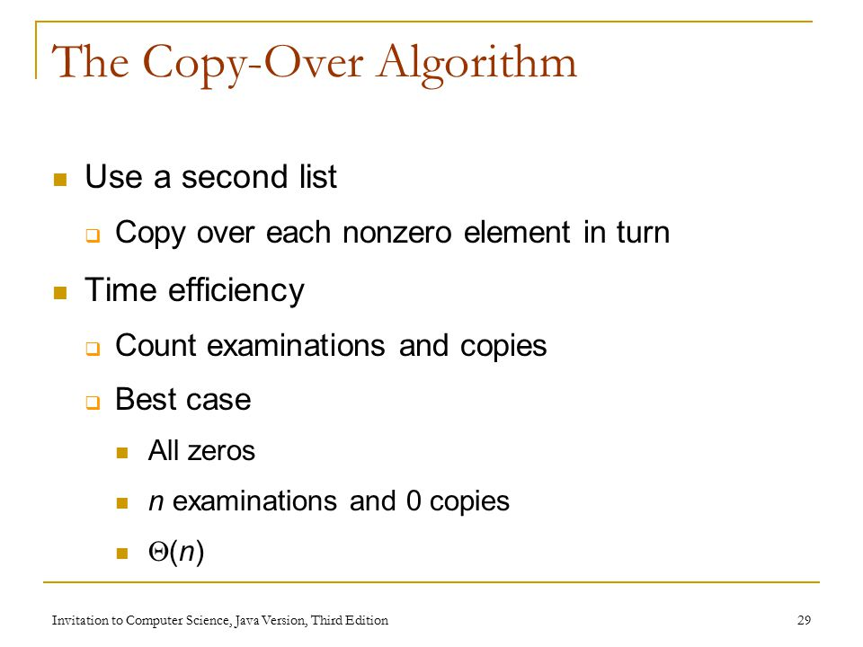Invitation to Computer Science, Java Version, Third Edition 29 The Copy-Over Algorithm Use a second list  Copy over each nonzero element in turn Time efficiency  Count examinations and copies  Best case All zeros n examinations and 0 copies  (n)