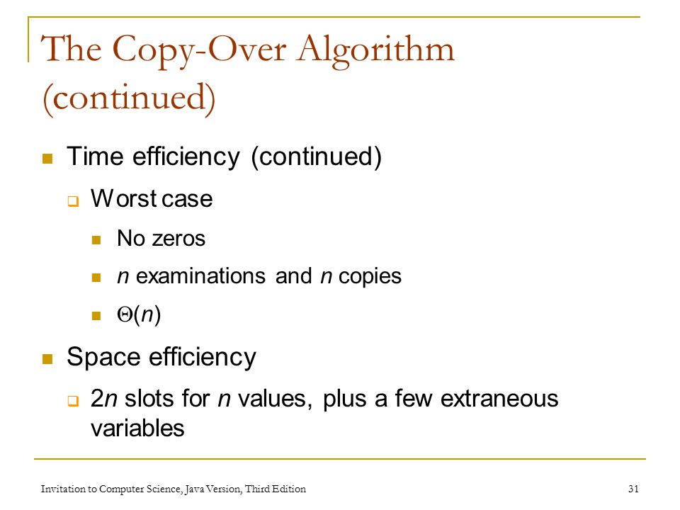 Invitation to Computer Science, Java Version, Third Edition 31 The Copy-Over Algorithm (continued) Time efficiency (continued)  Worst case No zeros n examinations and n copies  (n) Space efficiency  2n slots for n values, plus a few extraneous variables