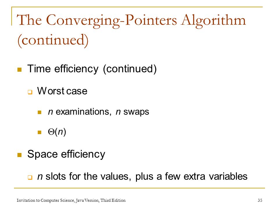 Invitation to Computer Science, Java Version, Third Edition 35 The Converging-Pointers Algorithm (continued) Time efficiency (continued)  Worst case n examinations, n swaps  (n) Space efficiency  n slots for the values, plus a few extra variables