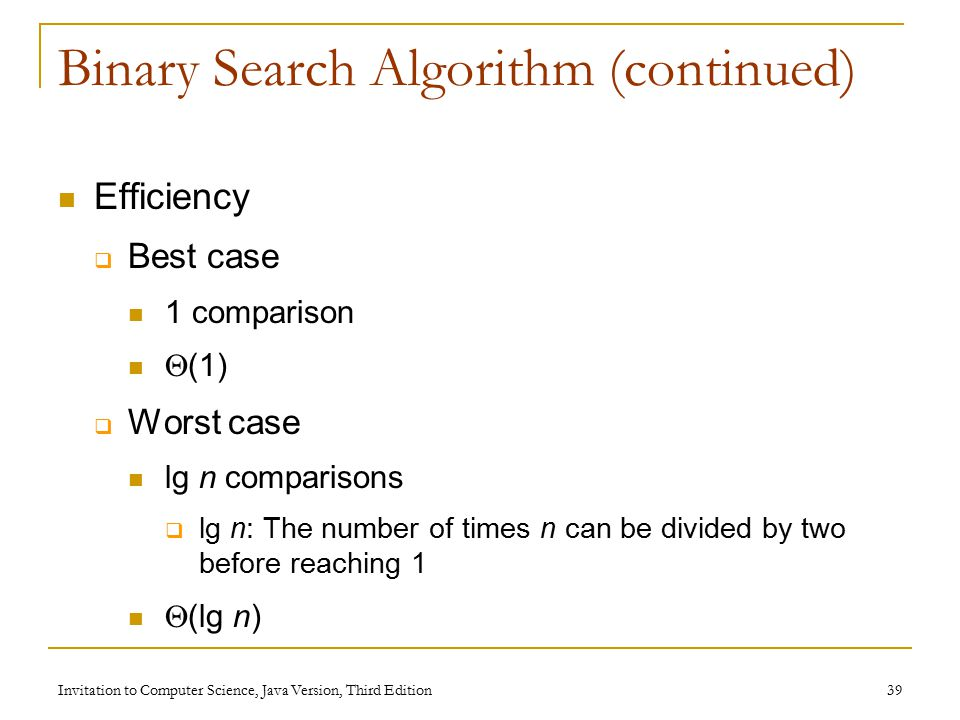 Invitation to Computer Science, Java Version, Third Edition 39 Binary Search Algorithm (continued) Efficiency  Best case 1 comparison  (1)  Worst case lg n comparisons  lg n: The number of times n can be divided by two before reaching 1  (lg n)